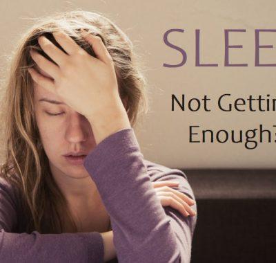 SLEEP – Not Getting Enough?